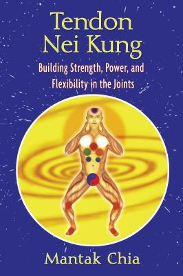 Tendon Nei Kung: Building Strength, Power, and Flexibility in the Joints - Chia, Mantak