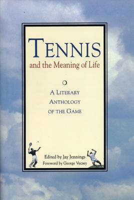 Tennis and the Meaning of Life: A Literary Anthology of the Game - Jennings, Jay (Editor), and Vecsey, George (Foreword by)