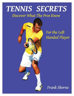 Tennis Secrets for the Left Handed Player: Discover What the Pros Know - Sberno, Frank