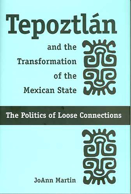 Tepoztlán and the Transformation of the Mexican State: The Politics of Loose Connections - Martin, Joann
