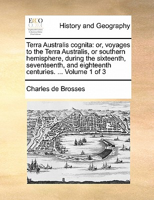 Terra Australis Cognita: Or, Voyages to the Terra Australis, or Southern Hemisphere, During the Sixteenth, Seventeenth, and Eighteenth Centuries. ... Volume 1 of 3 - Brosses, Charles de