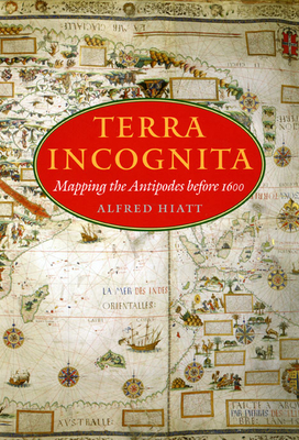 Terra Incognita: Mapping the Antipodes Before 1600 - Hiatt, Alfred
