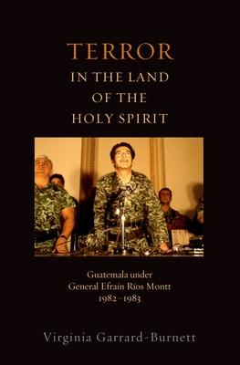Terror in the Land of the Holy Spirit: Guatemala Under General Efrain Rios Montt 1982-1983 - Garrard-Burnett, Virginia