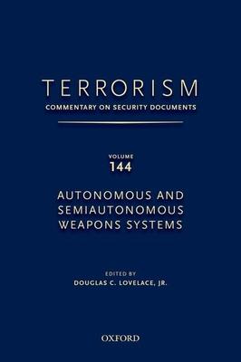 TERRORISM: COMMENTARY ON SECURITY DOCUMENTS VOLUME 144: Autonomous and Semiautonomous Weapons Systems - Lovelace, Douglas C., Jr.