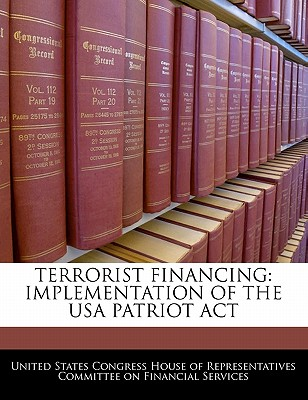 Terrorist Financing: Implementation of the USA Patriot ACT - United States Congress House of Represen (Creator)