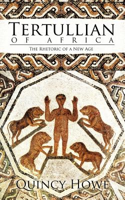 Tertullian of Africa: The Rhetoric of a New Age - Howe, Quincy