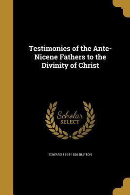 Testimonies of the Ante-Nicene Fathers to the Divinity of Christ - Burton, Edward 1794-1836