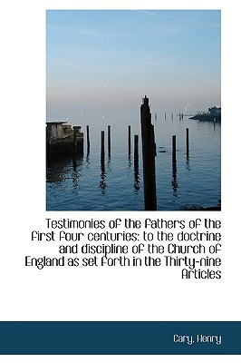 Testimonies of the Fathers of the First Four Centuries: To the Doctrine and Discipline of the Church - Henry, Cary