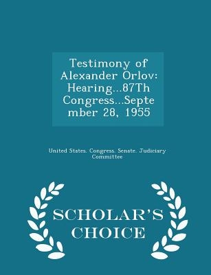 Testimony of Alexander Orlov: Hearing...87th Congress...September 28, 1955 - Scholar's Choice Edition - United States Congress Senate Judicia (Creator)
