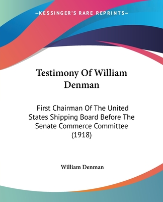 Testimony of William Denman: First Chairman of the United States Shipping Board Before the Senate Commerce Committee (1918) - Denman, William