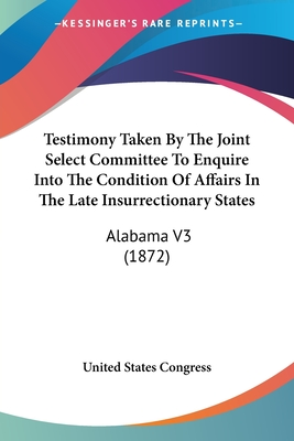 Testimony Taken by the Joint Select Committee to Enquire Into the Condition of Affairs in the Late Insurrectionary States: Alabama V3 (1872) - United States Congress