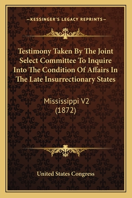 Testimony Taken by the Joint Select Committee to Inquire Into the Condition of Affairs in the Late Insurrectionary States: Mississippi V2 (1872) - United States Congress
