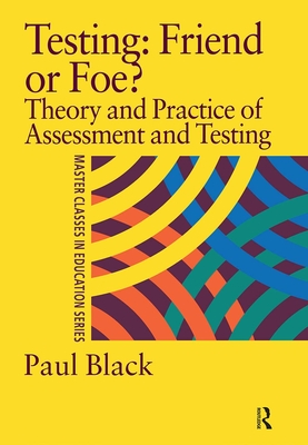 Testing: Friend or Foe?: Theory and Practice of Assessment and Testing - Black, P J