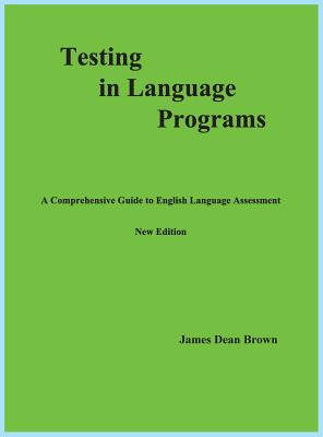Testing in Language Programs: A Comprehensive Guide to English Language Assessment, New Edition - Brown, James Dean