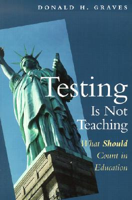 Testing Is Not Teaching: What Should Count in Education - Graves, Donald H