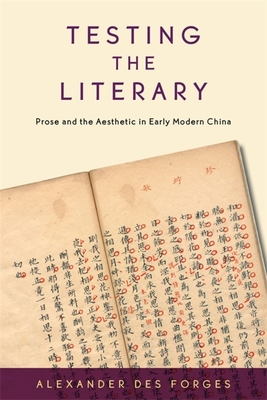 Testing the Literary: Prose and the Aesthetic in Early Modern China - Des Forges, Alexander