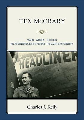 Tex McCrary: Wars-Women-Politics, an Adventurous Life Across the American Century - Kelly, Charles J