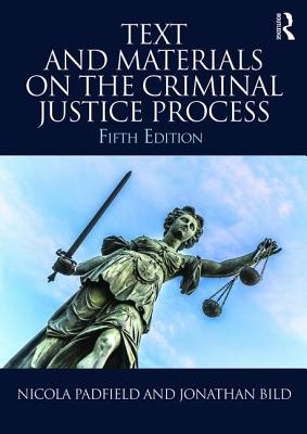 Text and Materials on the Criminal Justice Process - Padfield, Nicola, and Bild, Jonathan