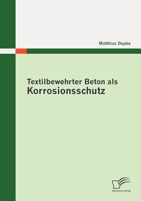 Textilbewehrter Beton ALS Korrosionsschutz - Dupke, Matthias