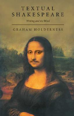 Textual Shakespeare: Writing and the Word - Holderness, Graham