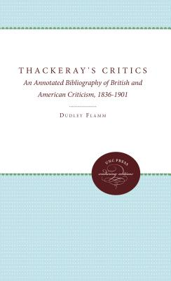 Thackeray's Critics: An Annotated Bibliography of British and American Criticism, 1836-1901 - Flamm, Dudley