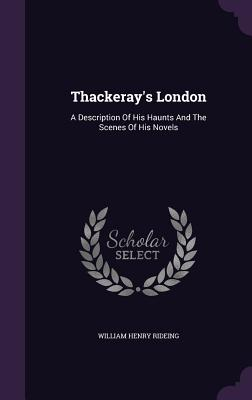 Thackeray's London: A Description of His Haunts and the Scenes of His Novels - Rideing, William Henry