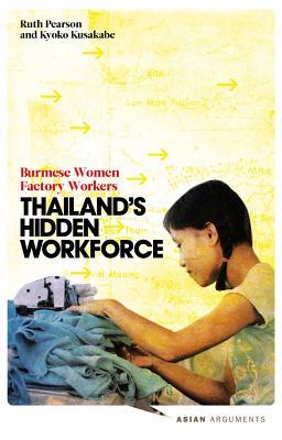 Thailand's Hidden Workforce: Burmese Migrant Women Factory Workers - Pearson, Ruth, and Kusakabe, Kyoko