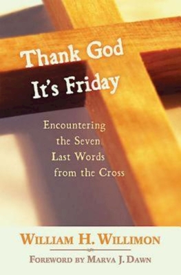 Thank God It's Friday: Encountering the Seven Last Words from the Cross - Willimon, William H