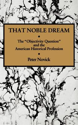 That Noble Dream: The 'Objectivity Question' and the American Historical Profession - Novick, Peter, and Skinner, Quentin (Editor), and Tully, James (Editor)
