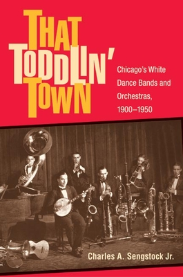 That Toddlin' Town: Chicago's White Dance Bands and Orchestras, 1900-1950 - Sengstock, Charles, Jr.