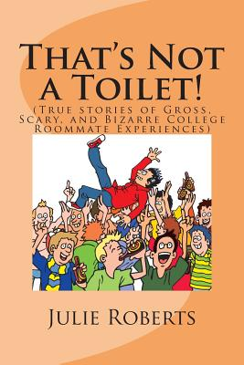 That's Not a Toilet!: (True Stories of Gross, Scary, and Bizarre College Roommate Experiences) - Roberts, Julie