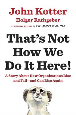 That's Not How We Do It Here!: A Story about How Organizations Rise and Fall--And Can Rise Again - Kotter, John, and Rathgeber, Holger
