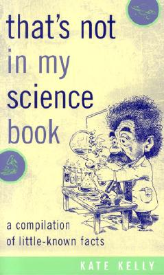 That's Not in My Science Book: A Compilation of Little-Known Facts - Kelly, Kate