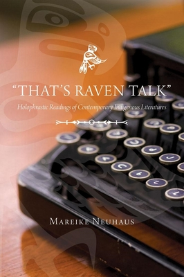 That's Raven Talk: Holophrastic Readings of Contemporary Indigenous Literatures - Neuhaus, Mareike, and Mareike, Mareike