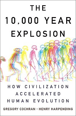The 10,000 Year Explosion: How Civilization Accelerated Human Evolution - Cochran, Gregory, and Harpending, Henry