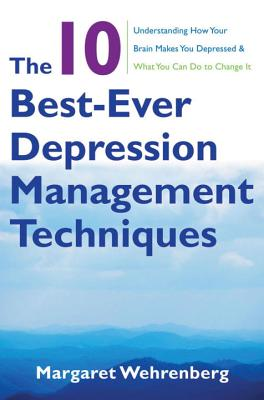 The 10 Best-Ever Depression Management Techniques: Understanding How Your Brain Makes You Depressed and What You Can Do to Change It - Wehrenberg, Margaret
