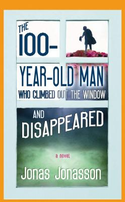 The 100-Year-Old Man Who Climbed Out the Window and Disappeared - Jonasson, Jonas, and Bradbury, Rod (Translated by)