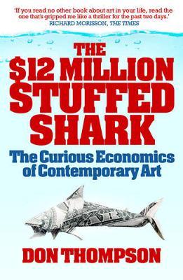 The $12 Million Stuffed Shark: The Curious Economics of Contemporary Art - Thompson, Don