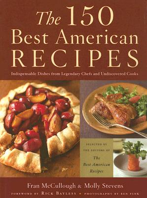The 150 Best American Recipes: Indispensable Dishes from Legendary Chefs and Undiscovered Cooks - McCullough, Fran (Editor), and Stevens, Molly (Editor), and Fink, Ben (Photographer)