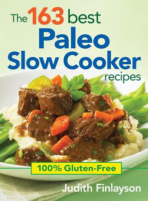 The 163 Best Paleo Slow Cooker Recipes: 100% Gluten-Free - Finlayson, Judith