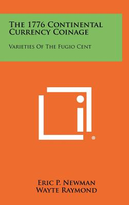 The 1776 Continental Currency Coinage: Varieties of the Fugio Cent - Newman, Eric P, and Raymond, Wayte (Editor)