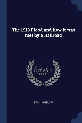 The 1913 Flood and How It Was Met by a Railroad - Bigelow, Lewis S