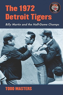 The 1972 Detroit Tigers: Billy Martin and the Half-Game Champs - Masters, Todd