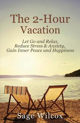 The 2-Hour Vacation: Let Go and Relax, Reduce Stress & Anxiety, Gain Inner Peace, and Happiness - Wilcox, Sage