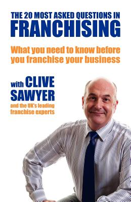 The 20 Most Asked Questions in Franchising: What You Need to Know Before You Franchise Your Business - Sawyer, Clive