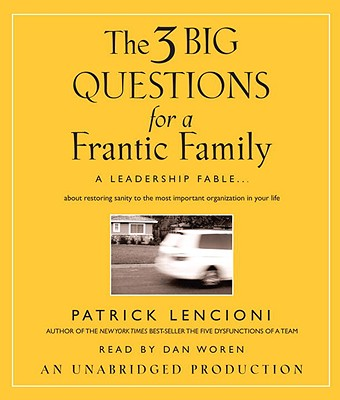 The 3 Big Questions for a Frantic Family: A Leadership Fable... about Restoring Sanity to the Most Important Organization in Your Life - Lencioni, Patrick M, and Woren, Dan (Read by)