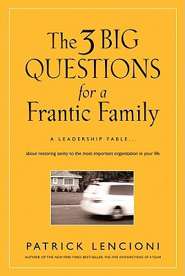 The 3 Big Questions for a Frantic Family: A Leadership Fable... about Restoring Sanity to the Most Important Organization in Your Life - Lencioni, Patrick M