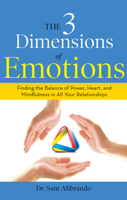 The 3 Dimensions of Emotions: Finding the Balance of Power, Heart, and Mindfulness in All of Your Relationships - Alibrando, Sam