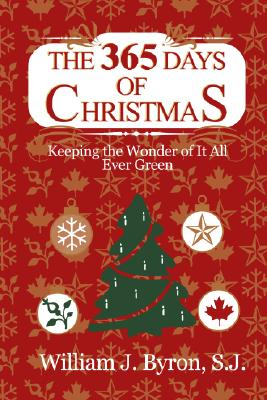 The 365 Days of Christmas: Keeping the Wonder of It All Ever Green - Byron, William J, S.J.