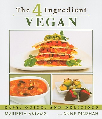 The 4-Ingredient Vegan: Easy, Quick, and Delicious - Abrams, Maribeth, and Dinshah, Anne